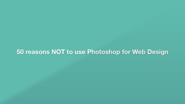 50 Reasons NOT To Use Photoshop For Web Design